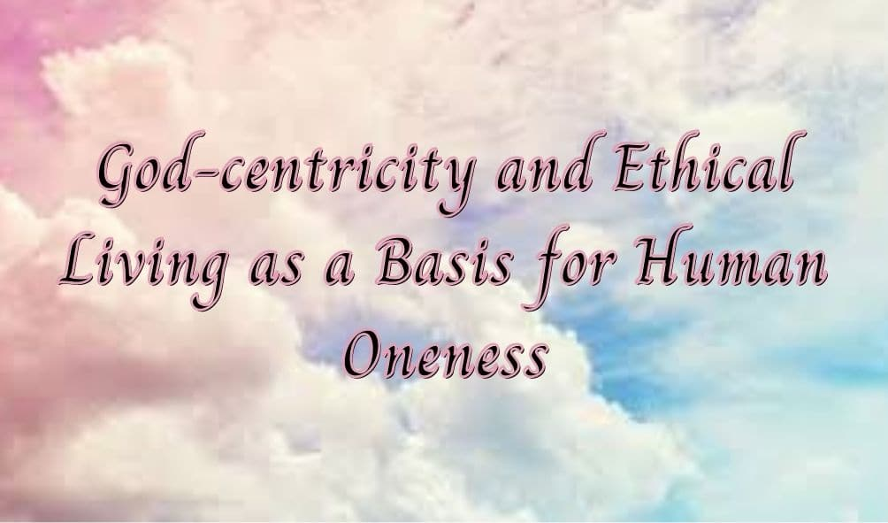 God-centricity and Ethical Living as a Basis for Human Oneness