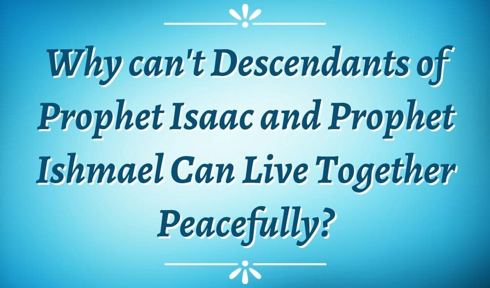 Why can't Descendants of Prophet Isaac and Prophet Ishmael Can Live Together Peacefully?